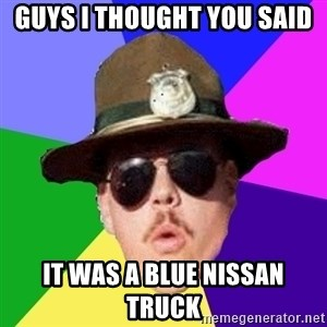 Farva - Guys I thought you said  It was a blue Nissan trUck