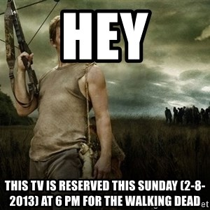 Daryl Dixon - hey this tv is reserved this sunday (2-8-2013) at 6 pm for the walking dead