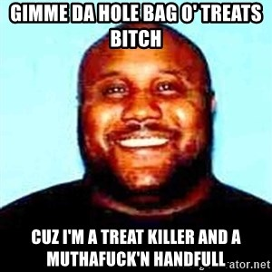 KOPKILLER - gimme da hole bag o' treats bitch cuz i'm a treat killer and a muthafuck'n handfull
