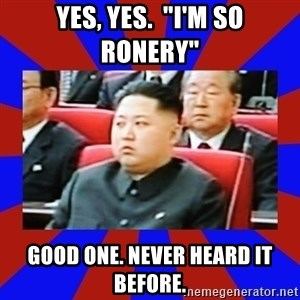 "kim jong un - Yes, yes.  ""I'm so ronery"" Good one. never heard it before."