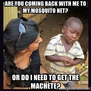Skeptical third-world kid - Are you coming back with me to my mosquito net?  or do i need to get the machete?