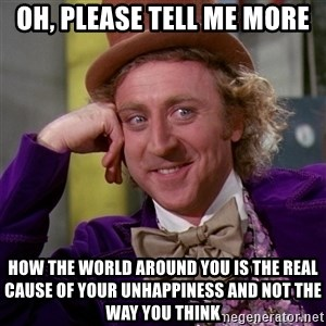 Willy Wonka - oh, please tell me more how the world around you is the real cause of your unhappiness and not the way you think