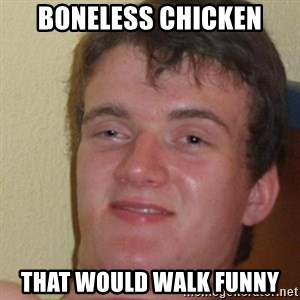 really high guy - boneless chicken that would walk funny