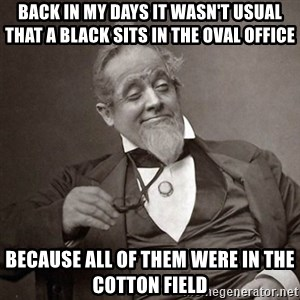 1889 [10] guy - Back in my days it wasn't usual that a black sits in the oval office because all of them were in the cotton field