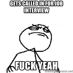 Fuck Yeah - Gets called in for job interview Fuck yeah