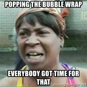 Sweet Brown Meme - popping the bubble wrap everybody got time for that