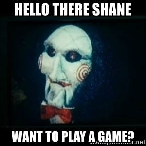 SAW - I wanna play a game - Hello there Shane  Want to play a game?