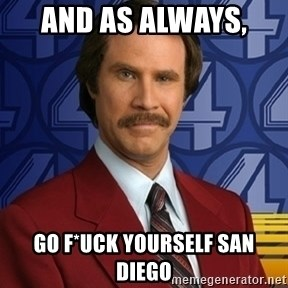 Stay classy - AND AS ALWAYS,  GO F*UCK YOURSELF SAN DIEGO