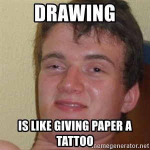 really high guy - drawing is like giving paper a tattoo