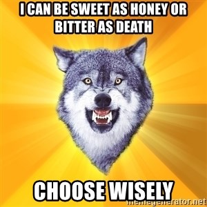 Courage Wolf - i can be sweet as honey or bitter as death choose wisely