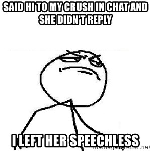 Fuck Yeah - Said hi to my crush in chat and she didn't reply I left her speechless