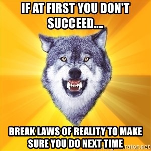 Courage Wolf - if at first you don't succeed.... break laws of reality to make sure you do next time