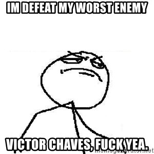 Fuck Yeah - im defeat my worst enemy victor chaves, fuck yea.