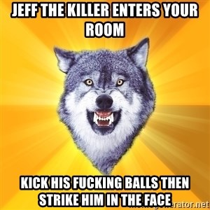 Courage Wolf - JEFF THE KILLER ENTERS YOUR ROOM KICK HIS FUCKING BALLS THEN STRIKE HIM IN THE FACE