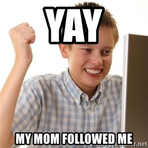 First Day on the internet kid - YAY MY MOM FOLLOWED ME