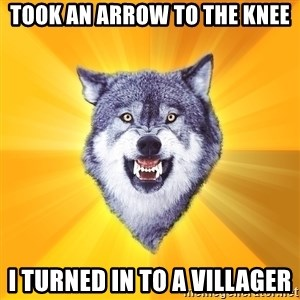 Courage Wolf - took an arrow to the knee i turned in to a villager