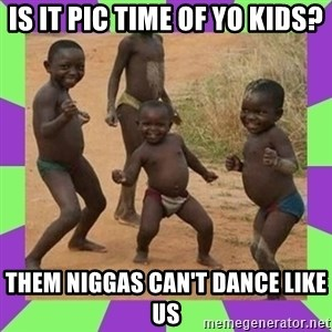 african kids dancing - is it pic time of yo kids? them niggas can't dance like us