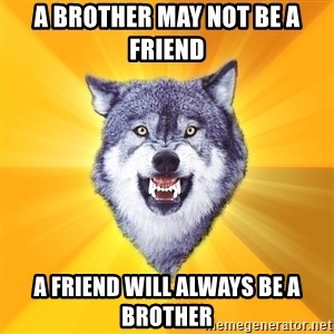 Courage Wolf - a brother may not be a friend a friend will always be a brother