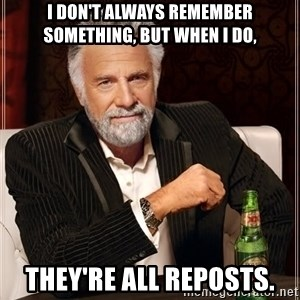 The Most Interesting Man In The World - I don't always remember something, but when I do, They're all reposts.