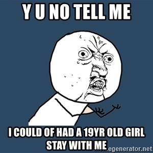 Y U No - y u no tell me I could of had a 19yr old girl stay with me