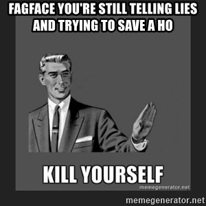 kill yourself guy - fagface you're still telling lies and trying to save a ho