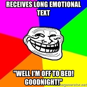 """Trollface - Receives Long Emotional Text """"Well I'm off to bed!  Goodnight!"""""""