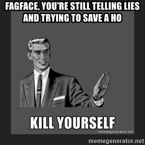 kill yourself guy - fagface, you're still telling lies and trying to save a ho