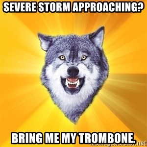 Courage Wolf - severe storm approaching? Bring me my trombone.