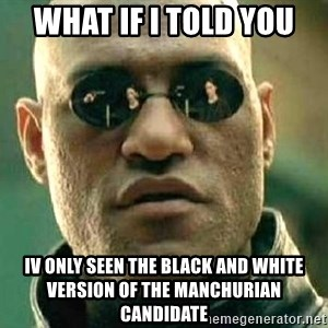 What if I told you / Matrix Morpheus - what if i told you iv only seen the black and white version of the manchurian candidate