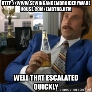 well that escalated quickly  - http://www.sewingandembroiderywarehouse.com/embtrb.htm well that escalated quickly