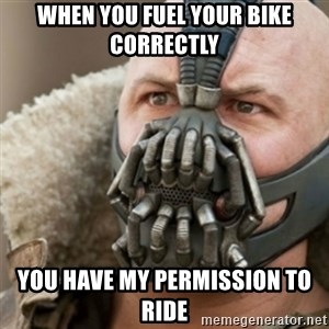 Bane - When you fuel your bike correctly you have my permission to ride