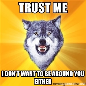 Courage Wolf - trust me i don't want to be around you either
