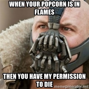 Bane - When your popcorn is in flames then you have my permission to die