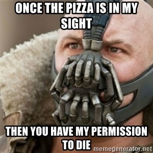 Bane - once the pizza is in my sight then you have my permission to die