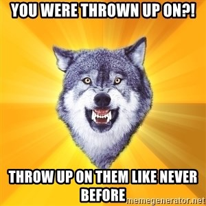 Courage Wolf - YOU WERE THROWN UP ON?! THROW UP ON THEM LIKE NEVER BEFORE