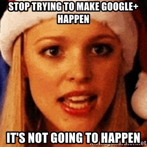 trying to make fetch happen  - Stop trying to make Google+ happen it's not going to happen