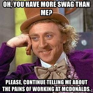 Willy Wonka - Oh, you have more swag than me? Please, continue telling me about the pains of working at McDonalds.