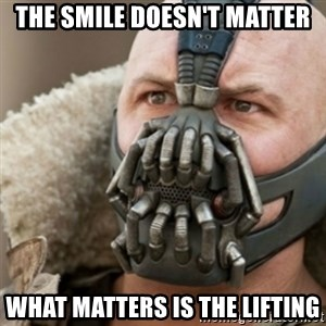 Bane - The smile doesn't matter what matters is the lifting