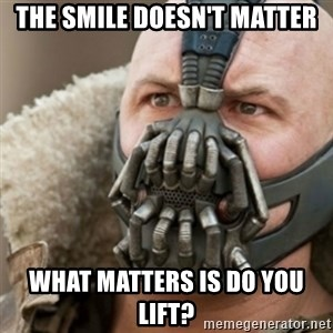Bane - the smile doesn't matter what matters is do you lift?