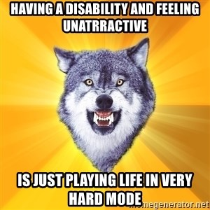 Courage Wolf - having a disability and feeling unatrractive is just playing life in very hard mode
