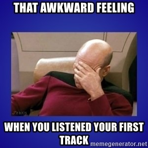 Picard facepalm  - that awkward feeling when you listened your first track