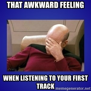 Picard facepalm  - that awkward feeling  when listening to your first track