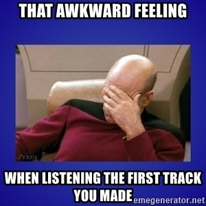 Picard facepalm  - that awkward feeling when listening the first track you made