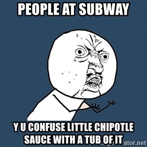 Y U No - people at subway  y u confuse little chipotle sauce with a tub of it