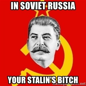 Stalin Says - IN SOVIET RUSSIA YOUR STALIN'S BITCH
