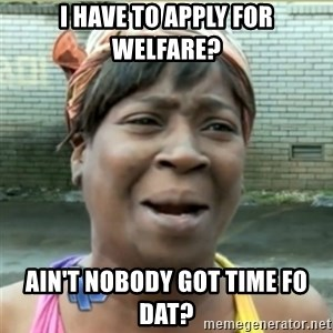 Ain't Nobody got time fo that - i have to apply for welfare? ain't nobody got time fo dat?