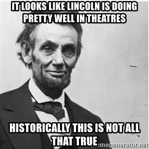 Lincoln - It looks like Lincoln is doing pretty well in theatres historically this is not all that true