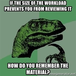 Philosoraptor - If the size of the workload prevents you from reviewing it how do you remember the material?