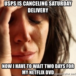 First World Problems - USPS is canceling saturday delivery Now i have to wait two days for my netflix dvd