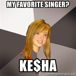 Musically Oblivious 8th Grader - my favorite singer? ke$ha